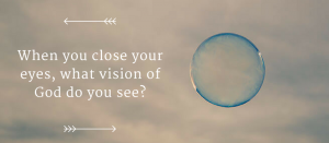 When you close your eyes, what vision of God do you see-